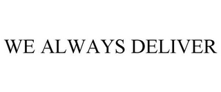 mark for WE ALWAYS DELIVER, trademark #85684833