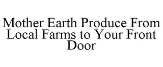 mark for MOTHER EARTH PRODUCE FROM LOCAL FARMS TO YOUR FRONT DOOR, trademark #85685442