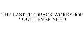 mark for THE LAST FEEDBACK WORKSHOP YOU'LL EVER NEED, trademark #85686233