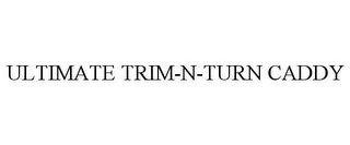 mark for ULTIMATE TRIM-N-TURN CADDY, trademark #85686460