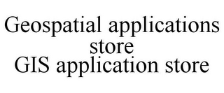 mark for GEOSPATIAL APPLICATIONS STORE GIS APPLICATION STORE, trademark #85687254