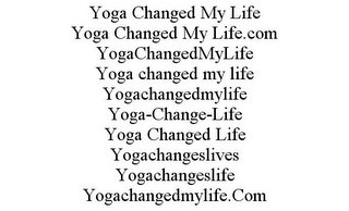 mark for YOGA CHANGED MY LIFE YOGA CHANGED MY LIFE.COM YOGACHANGEDMYLIFE YOGA CHANGED MY LIFE YOGACHANGEDMYLIFE YOGA-CHANGE-LIFE YOGA CHANGED LIFE YOGACHANGESLIVES YOGACHANGESLIFE YOGACHANGEDMYLIFE.COM, trademark #85688253