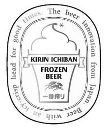 mark for KIRIN ICHIBAN FROZEN BEER THE BEER INNOVATION FROM JAPAN. BEER WITH AN ICY-CRISP HEAD FOR GOOD TIMES., trademark #85689977