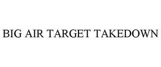 mark for BIG AIR TARGET TAKEDOWN, trademark #85690220