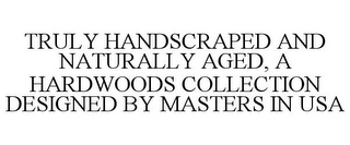 mark for TRULY HANDSCRAPED AND NATURALLY AGED, A HARDWOODS COLLECTION DESIGNED BY MASTERS IN USA, trademark #85690324