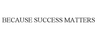 mark for BECAUSE SUCCESS MATTERS, trademark #85690333