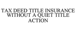 mark for TAX DEED TITLE INSURANCE WITHOUT A QUIET TITLE ACTION, trademark #85690373