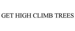 mark for GET HIGH CLIMB TREES, trademark #85691626