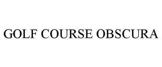 mark for GOLF COURSE OBSCURA, trademark #85692091