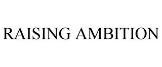 mark for RAISING AMBITION, trademark #85692708