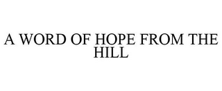 mark for A WORD OF HOPE FROM THE HILL, trademark #85693202
