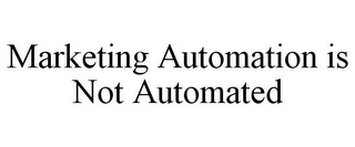 mark for MARKETING AUTOMATION IS NOT AUTOMATED, trademark #85694146