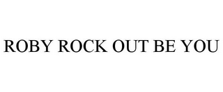 mark for ROBY ROCK OUT BE YOU, trademark #85695119