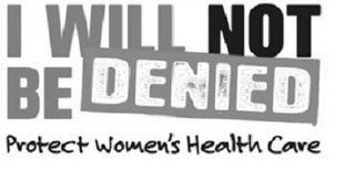 mark for I WILL NOT BE DENIED PROTECT WOMEN'S HEALTH CARE, trademark #85695186