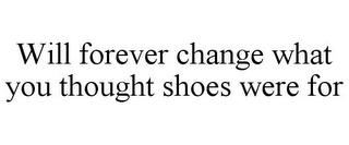 mark for WILL FOREVER CHANGE WHAT YOU THOUGHT SHOES WERE FOR, trademark #85696312