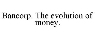 mark for BANCORP. THE EVOLUTION OF MONEY., trademark #85696915