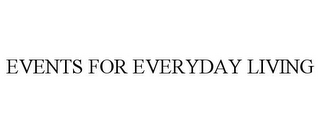 mark for EVENTS FOR EVERYDAY LIVING, trademark #85697678