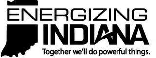 mark for ENERGIZING INDIANA TOGETHER WE'LL DO POWERFUL THINGS, trademark #85698322