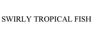 mark for SWIRLY TROPICAL FISH, trademark #85699127