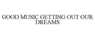 mark for GOOD MUSIC GETTING OUT OUR DREAMS, trademark #85699329