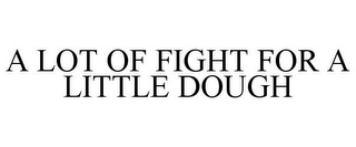 mark for A LOT OF FIGHT FOR A LITTLE DOUGH, trademark #85699400