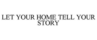 mark for LET YOUR HOME TELL YOUR STORY, trademark #85700542