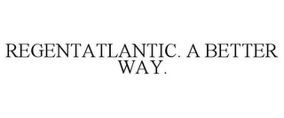 mark for REGENTATLANTIC. A BETTER WAY., trademark #85700725