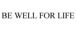 mark for BE WELL FOR LIFE, trademark #85700898