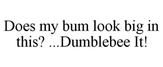 mark for DOES MY BUM LOOK BIG IN THIS? ...DUMBLEBEE IT!, trademark #85701200