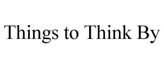 mark for THINGS TO THINK BY, trademark #85702054