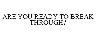 mark for ARE YOU READY TO BREAK THROUGH?, trademark #85704902