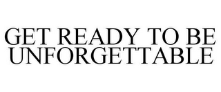 mark for GET READY TO BE UNFORGETTABLE, trademark #85705282