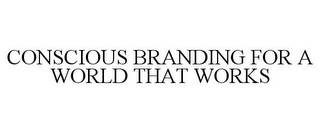 mark for CONSCIOUS BRANDING FOR A WORLD THAT WORKS, trademark #85708917