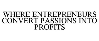 mark for WHERE ENTREPRENEURS CONVERT PASSIONS INTO PROFITS, trademark #85709003