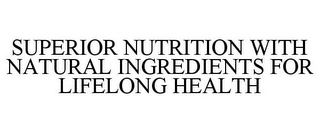 mark for SUPERIOR NUTRITION WITH NATURAL INGREDIENTS FOR LIFELONG HEALTH, trademark #85709042
