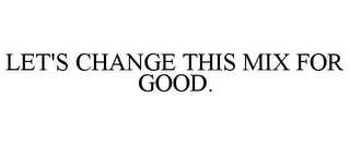mark for LET'S CHANGE THIS MIX FOR GOOD., trademark #85711218