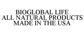mark for BIOGLOBAL LIFE ALL NATURAL PRODUCTS MADE IN THE USA, trademark #85714257