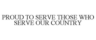 mark for PROUD TO SERVE THOSE WHO SERVE OUR COUNTRY, trademark #85714378