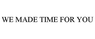 mark for WE MADE TIME FOR YOU, trademark #85715223