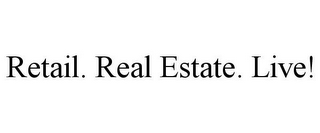 mark for RETAIL. REAL ESTATE. LIVE!, trademark #85715707