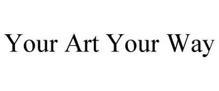 mark for YOUR ART YOUR WAY, trademark #85716002