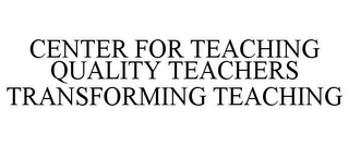 mark for CENTER FOR TEACHING QUALITY TEACHERS TRANSFORMING TEACHING, trademark #85716352