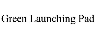 mark for GREEN LAUNCHING PAD, trademark #85717541