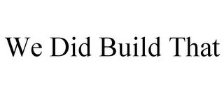 mark for WE DID BUILD THAT, trademark #85718841