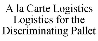 mark for A LA CARTE LOGISTICS LOGISTICS FOR THE DISCRIMINATING PALLET, trademark #85719171