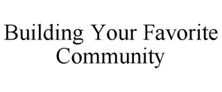 mark for BUILDING YOUR FAVORITE COMMUNITY, trademark #85719185