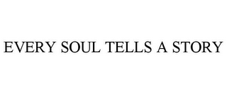 mark for EVERY SOUL TELLS A STORY, trademark #85719403