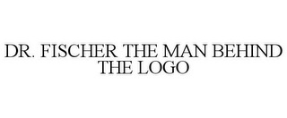 mark for DR. FISCHER THE MAN BEHIND THE LOGO, trademark #85719616
