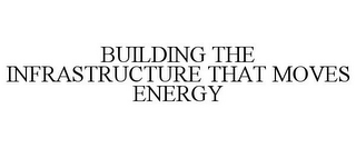 mark for BUILDING THE INFRASTRUCTURE THAT MOVES ENERGY, trademark #85720241
