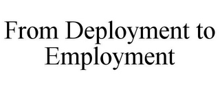 mark for FROM DEPLOYMENT TO EMPLOYMENT, trademark #85720573